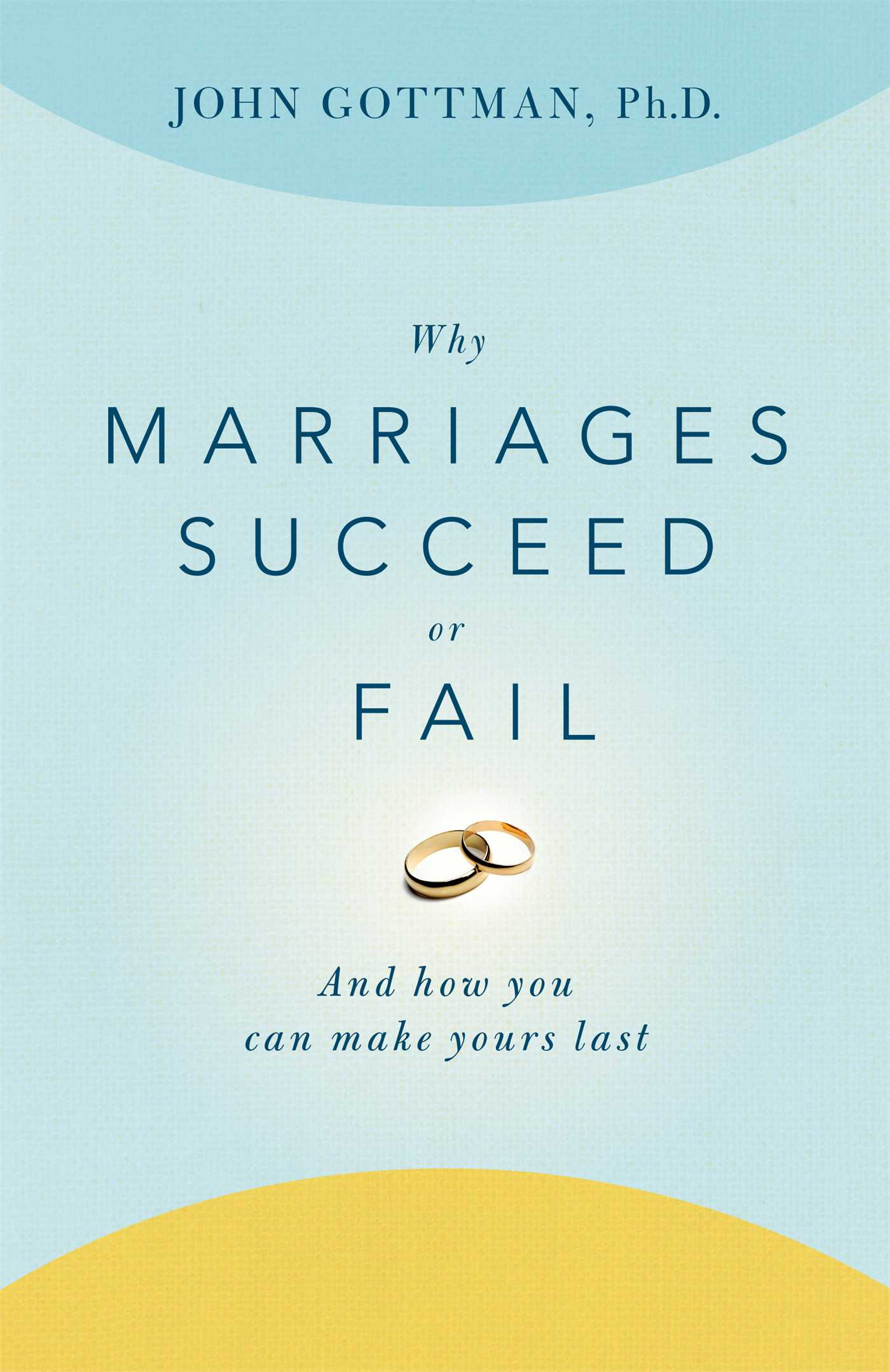 why marriages succeed or fail and how you can make yours last
